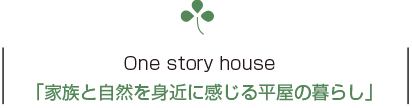 One story house「家族と自然を身近に感じる平屋の暮らし」